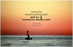 During the deepest darkest night, act as if morning has already come. - The Talmud