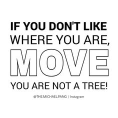 If you don't like where you are, move you are not a tree!