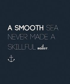 'A calm sea does not make a skilled sailor' ...............