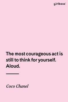 GIRLBOSS QUOTE: The most courageous act is still to think for yourself. Aloud. - Coco Cha