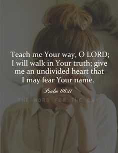 """Psalm 86:11 """"Give me an undivided heart, that I may fear Your name"""" (Psalm 86:11). My heart is so often divided, I need the Lord to unite it, so that I might worship Him with all my heart. How hard it is to focus on the treasures of life! How easy it..."""