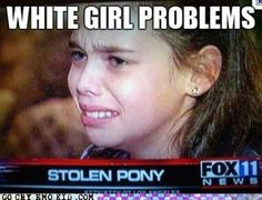 White Girl Problems  for some reason this makes me laugh although it is sad