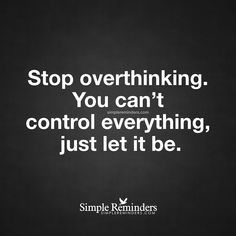 Stop overthinking Stop overthinking. You can't control everything, just let it be. — Unknown Author