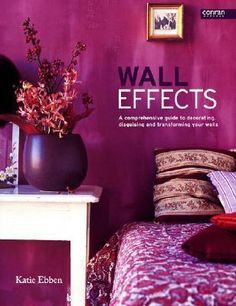Wall Effects : A Comprehensive Guide to Decorating, Disguisng and Transforming Your Walls - Katie Ebben