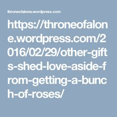 https://throneofalone.wordpress.com/2016/02/29/other-gifts-shed-love-aside-from-getting-a-bunch-of-roses/