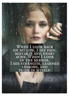 When I look back on my life I see pain, mistakes and heart ache . When I look in the mirror I see strength, learned lessons, and pride in myself. Great Quotes, Quotes To Live By, Me Quotes, Motivational Quotes, Inspirational Quotes, Qoutes, My Past Quotes, Breakup Quotes, The Words