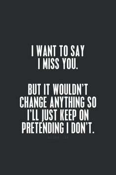 It's true! I do miss you so much. And I never get to talk to you. But would it change anything if I did... probably not.