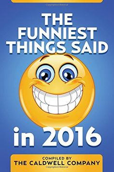 The Funniest Things Said in 2016 by Jefferson George https://www.amazon.com/dp/1540801179/ref=cm_sw_r_pi_dp_x_vunDybXJRTQ4Q
