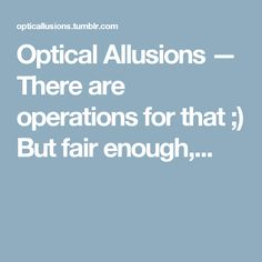 Optical Allusions — There are operations for that ;) But fair enough,...