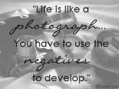 Life is like a photograph...you have to use the negatives to develop.