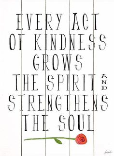 Every act of kindness grows the spirit and strengthens the soul...