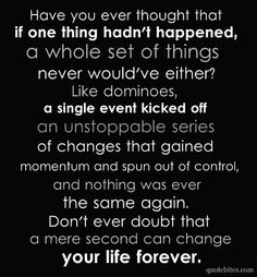"""""""Have you ever thought that if one thing hadn't happened a whole set of things never would've either? Like dominoes;  a single event kicked off an unstoppable series of changes that gained momentum and spun out of control, and nothing  was ever the same again. Don't ever doubt that a mere second can change your life forever."""""""