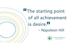 """""""The starting point of all achievement is desire."""" -Napoleon Hill"""