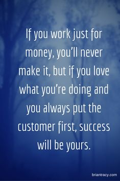 If you work just for money, you'll never make it, but if you love what you're doing and you always put the customer first, success will be yours. #entrepreneur