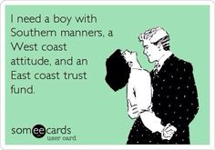 i need a boy with southern manners, a west coast attitude, and an east coast trust fund.