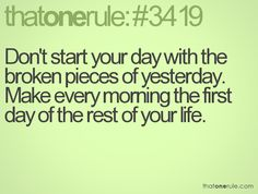 Don't start your day with the broken pieces of yesterday. Make every morning the first day of the rest of your life.