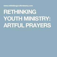 RETHINKING YOUTH MINISTRY: ARTFUL PRAYERS