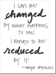 """""""I can be changed by what happens to me. I refuse to be reduced by it."""" Maya Angelou"""