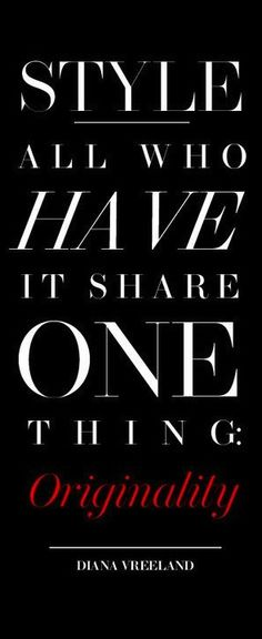 """""""Style, all who have it share one thing: Originality."""" Diana Vreeland 