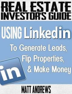 Real Estate Investor's Guide: Using LinkedIn to Generate Leads, Flip Properties & Make Money by Matt Andrews. $1.99