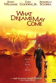 What Dreams May Come (1998) ~ Robin WIlliams, Cuba Gooding Jr., Annabella Sciorra, Max Von Sydow. After dying in a car crash a man searches the afterlife for his wife.