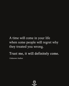 A time will come in your life when some people will regret why they treated you wrong. Trust me, it will definitely come. A time will come in your life when some people will regret why they treated you wrong. Trust me, it will definitely come. Regret Quotes, Now Quotes, True Quotes, Words Quotes, Motivational Quotes, Sayings, Quotes Inspirational, Wisdom Quotes, Why Me Quotes