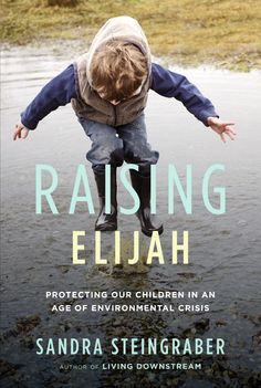 Raising Elijah: Protecting Our Children in an Age of Environmental Crisis (A Merloyd Lawrence Book) by Steingraber, Sandra (March Hardcover The Scientist, Summer Reading Lists, Memoirs, Have Time, Nonfiction, The Book, Books To Read, Michigan, Ebooks