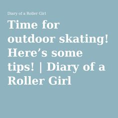 Time for outdoor skating! Here's some tips! | Diary of a Roller Girl