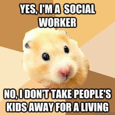Yes, I'm a social worker. No, I don't take people's kids away for a living.