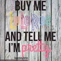 Buy me LuLaRoe and tell me I'm pretty.  Contact me to get this on a shirt or as a decal on a mug or one for your car or whatever else you can think of!