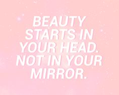 Beauty starts in your head. not in your mirror