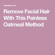 Remove Facial Hair With This Painless Oatmeal Method