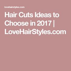 Hair Cuts Ideas to Choose in 2017 | LoveHairStyles.com