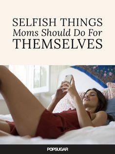 It's OK to be selfish once in a while. It's OK to do things for yourself. It's OK to do something that doesn't benefit anyone but Mom. Here are 25 things you should do for yourself (maybe not all at once, but over time) and never feel guilty about.