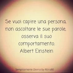 Se vuoi capire una persona, non ascoltare le sue parole, osserva il suo comportamento. Albert Einstein Tumblr Quotes, Wise Quotes, Motivational Quotes, Inspirational Quotes, Cogito Ergo Sum, Italian Quotes, Magic Words, Life Inspiration, Albert Einstein
