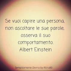 Se vuoi capire una persona, non ascoltare le sue parole, osserva il suo comportamento. Albert Einstein