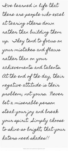 I've learned in life that there are people who excel at tearing others down rather than building them up. They tend to focus on your mistakes and flaws rather than on your achievements and talents. At the end of the day, their negative attitude is. Negative People Quotes Families, Miserable People Quotes, Quotes About Negative People, Great Quotes, Quotes To Live By, Life Quotes, Inspirational Quotes, Change Quotes, Quotes Quotes