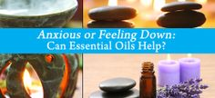 Anxious or Feeling Down: Can Essential Oils Help?