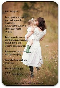 Dear Daughter. I wish you the strength to face challenges with confidence.. along with the wisdom to chose your battles carefully.. I wish you adventure on your journey and may you always stop to help someone along the way... Listen to your heart and take risks carefully... Remember how much you are loved... I am so proud of you.. Your Mum x