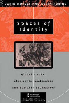 Spaces of Identity: Global Media, Electronic Landscapes and Cultural Boundaries - David Morley, Reader in Communications David Morley, Kevin Robins, Professor of Communications Kevin Robins - Google Books