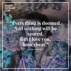 """Everything is doomed. And nothing will be spared. But I love you, honeybear."" –– Father John Misty"