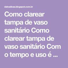 Como clarear tampa de vaso sanitário Como clarear tampa de vaso sanitário Com o tempo e uso é muito comum que a tampa do vaso sanitár...