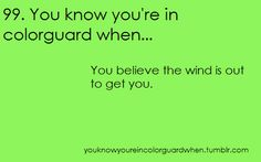 99. You know you're in colorguard when... You believe the wind is out to get you.