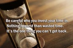 Be careful who you invest your time in. Nothing is worst than wasted time. It's the one thing you can't get back.