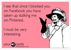 ThanksI see that since I blocked you on Facebook you have taken up stalking me on Pinterest. I must be very interesting. awesome pin