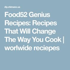 Food52 Genius Recipes: Recipes That Will Change The Way You Cook | worlwide reciepes