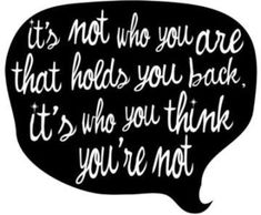 """""""It's not who you are that holds you back, it's who you think you're not."""""""