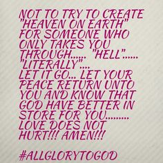 """Not to try to create """"Heaven on Earth"""" for someone who only takes You through...... """"hell""""......  """"literally"""".... Let it go... let Your Peace return unto You and KNOW that GOD have BETTER in store for You.........  LOVE DOES NOT HURT!!! AMEN!!!  #ALLGLORYTOGOD"""