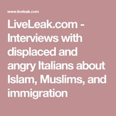 LiveLeak.com - Interviews with displaced and angry Italians about Islam, Muslims, and immigration