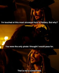 """Captain Jack Sparrow: """"I'm touched at this most sincerest form of flattery, but why?"""" Angelica: """"You were the only pirate I thought I would pass for."""" Captain Jack Sparrow: """"That is not a compliment."""""""